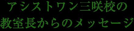 アシストワン三咲校の教室長からのメッセージ